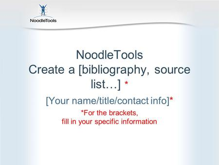 NoodleTools Create a [bibliography, source list…] * [Your name/title/contact info]* *For the brackets, fill in your specific information.