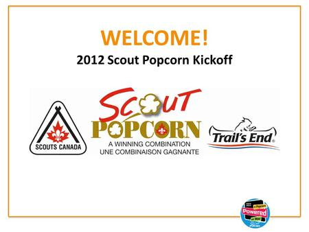 WELCOME! 2012 Scout Popcorn Kickoff. 2012 Scout Popcorn Sale New product introduction and enhancements. Helping you grow your sale Leader tools at www.scoutpopcorn.ca.