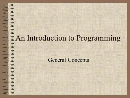 An Introduction to Programming General Concepts. What is a program? A program is an algorithm expressed in a programming language. programming language.