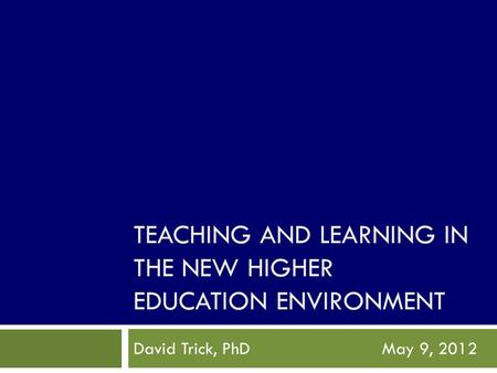TEACHING AND LEARNING IN THE NEW HIGHER EDUCATION ENVIRONMENT David Trick, PhDMay 9, 2012.