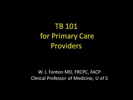 W. J. Fenton MD, FRCPC, FACP Clinical Professor of Medicine, U of S TB 101 for Primary Care Providers.
