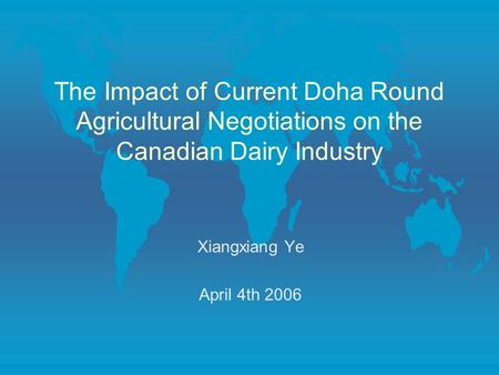 The Impact of Current Doha Round Agricultural Negotiations on the Canadian Dairy Industry Xiangxiang Ye April 4th 2006.