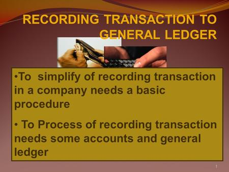 1 RECORDING TRANSACTION TO GENERAL LEDGER To simplify of recording transaction in a company needs a basic procedure To Process of recording transaction.