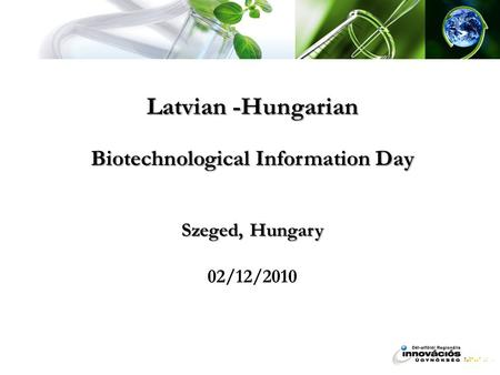 Latvian -Hungarian Biotechnological Information Day Szeged, Hungary Latvian -Hungarian Biotechnological Information Day Szeged, Hungary 02/12/2010.