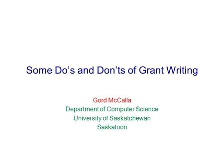 Some Do's and Don'ts of Grant Writing Gord McCalla Department of Computer Science University of Saskatchewan Saskatoon.