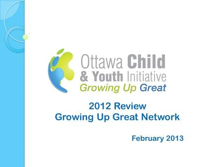 2012 Review Growing Up Great Network February 2013.