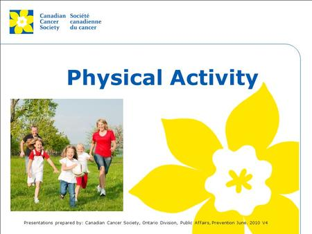 This grey area will not appear in your presentation. Physical Activity Presentations prepared by: Canadian Cancer Society, Ontario Division, Public Affairs,