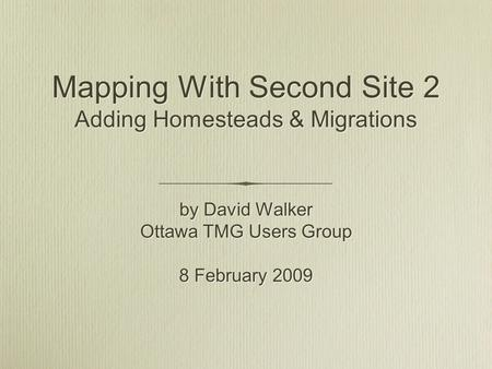Mapping With Second Site 2 Adding Homesteads & Migrations by David Walker Ottawa TMG Users Group 8 February 2009 by David Walker Ottawa TMG Users Group.