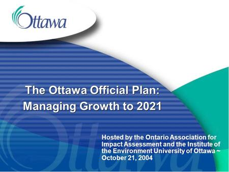 The Ottawa Official Plan: Managing Growth to 2021 Hosted by the Ontario Association for Impact Assessment and the Institute of the Environment University.