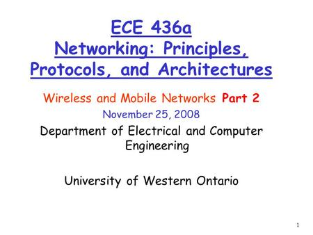 1 Wireless and Mobile Networks Part 2 November 25, 2008 Department of Electrical and Computer Engineering University of Western Ontario ECE 436a Networking: