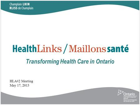 Transforming Health Care in Ontario HLA#2 Meeting May 17, 2013.