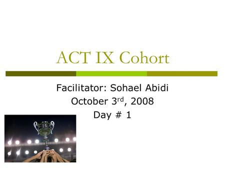 ACT IX Cohort Facilitator: Sohael Abidi October 3 rd, 2008 Day # 1.