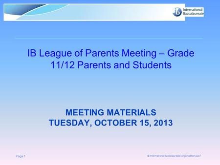 © International Baccalaureate Organization 2007 MEETING MATERIALS TUESDAY, OCTOBER 15, 2013 IB League of Parents Meeting – Grade 11/12 Parents and Students.