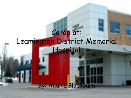 Co-op at: Leamington District Memorial Hospital By: Andria Blackburn.
