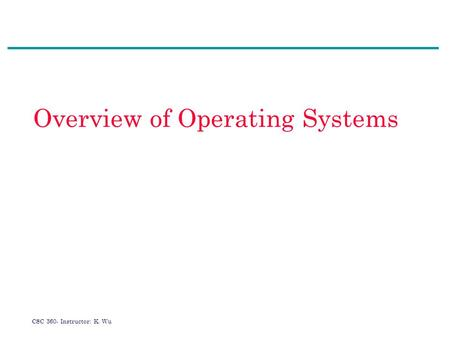 CSC 360- Instructor: K. Wu Overview of Operating Systems.
