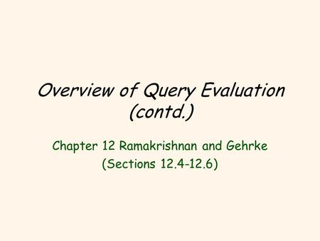 Overview of Query Evaluation (contd.) Chapter 12 Ramakrishnan and Gehrke (Sections 12.4-12.6)