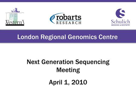 Schulich School of Medicine & Dentistry The University of Western Ontario London Regional Genomics Centre Next Generation Sequencing Meeting April 1, 2010.