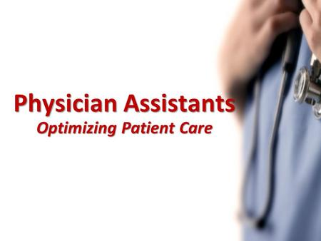 Physician Assistants Optimizing Patient Care. Presentation Objectives What is a PA? Scope of Practice PAs in Canada PAs benefiting the Health Care System.
