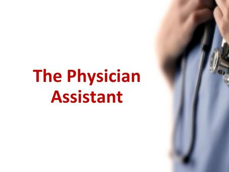 The Physician Assistant. Presentation Objectives What is a PA? What can they do? PA in Canada Liability The Value of PAs.