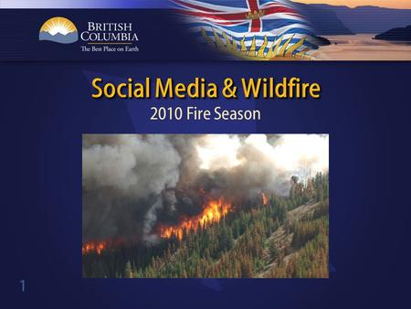 1 2010 Fire Season. 2 Launched BC Fire Info Facebook page in 2009. Posted news releases, little engagement. 2009 season revealed government information.
