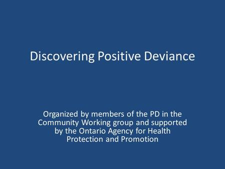 Discovering Positive Deviance Organized by members of the PD in the Community Working group and supported by the Ontario Agency for Health Protection and.