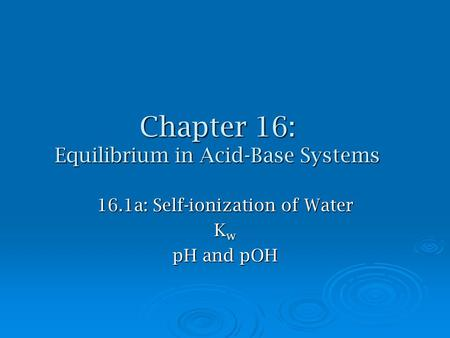 Chapter 16: Equilibrium in Acid-Base Systems 16.1a: Self-ionization of Water K w pH and pOH.