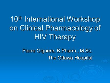 10 th International Workshop on Clinical Pharmacology of HIV Therapy Pierre Giguere, B.Pharm., M.Sc. The Ottawa Hospital.