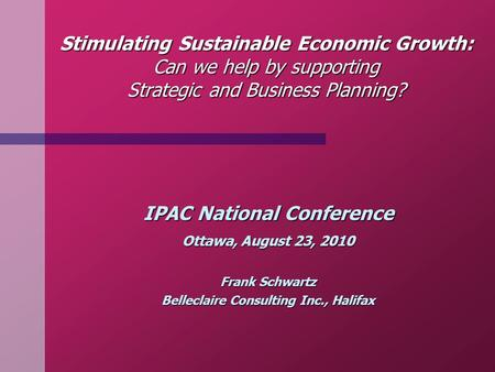 Stimulating Sustainable Economic Growth: Can we help by supporting Strategic and Business Planning? IPAC National Conference Ottawa, August 23, 2010 Frank.
