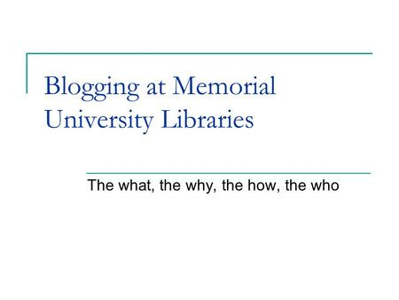 Blogging at Memorial University Libraries The what, the why, the how, the who.