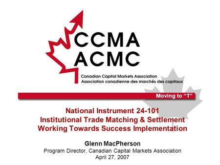 National Instrument 24-101 Institutional Trade Matching & Settlement Working Towards Success Implementation Glenn MacPherson Program Director, Canadian.