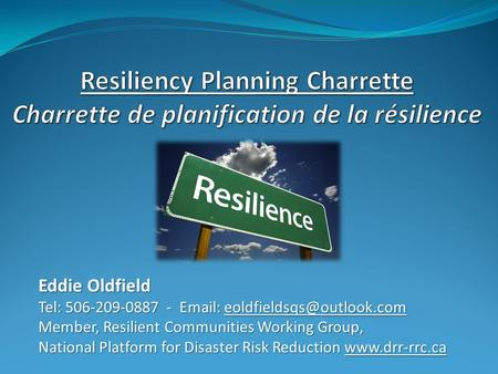 Eddie Oldfield Tel: 506-209-0887 -   Member, Resilient Communities Working Group, National Platform for Disaster Risk Reduction.