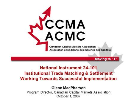 "Moving to ""T"" National Instrument 24-101 Institutional Trade Matching & Settlement Working Towards Successful Implementation Glenn MacPherson Program Director,"