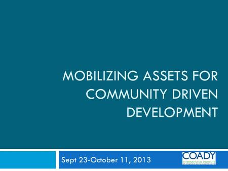 MOBILIZING ASSETS FOR COMMUNITY DRIVEN DEVELOPMENT Sept 23-October 11, 2013.