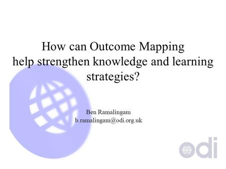 How can Outcome Mapping help strengthen knowledge and learning strategies? Ben Ramalingam
