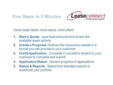 Five Steps in 5 Minutes Close deals faster, more easily, more often! 1.Start a Quote: Input deal amounts and review the available lease options 2.Create.
