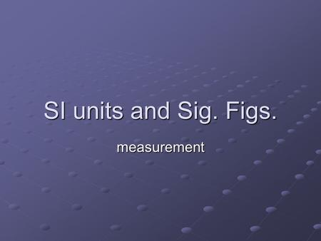SI units and Sig. Figs. measurement.