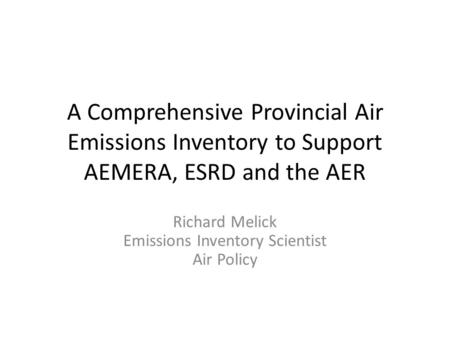 A Comprehensive Provincial Air Emissions Inventory to Support AEMERA, ESRD and the AER Richard Melick Emissions Inventory Scientist Air Policy.