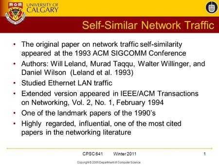 Copyright © 2005 Department of Computer Science CPSC 641 Winter 20111 Self-Similar Network Traffic The original paper on network traffic self-similarity.