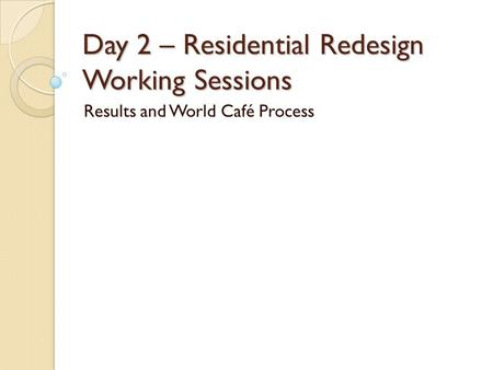 Day 2 – Residential Redesign Working Sessions Results and World Café Process.