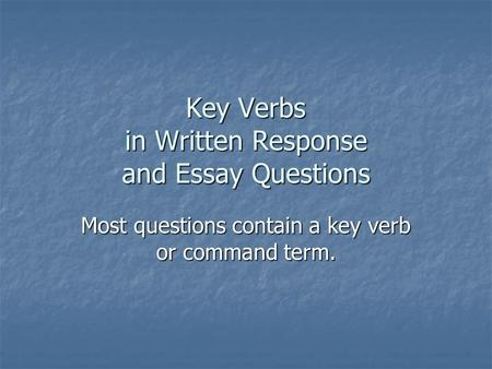 Key Verbs in Written Response and Essay Questions Most questions contain a key verb or command term.