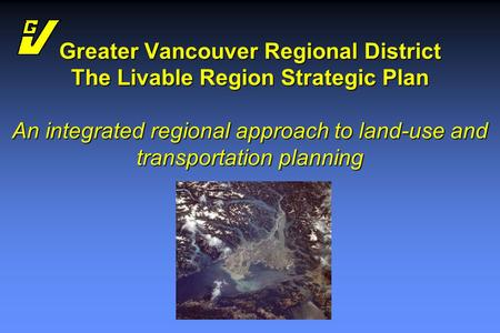 Greater Vancouver Regional District The Livable Region Strategic Plan An integrated regional approach to land-use and transportation planning.