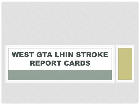 WEST GTA LHIN STROKE REPORT CARDS. Stroke Report Card Indicators 20 indicators Integral to access, efficiency, effectiveness and integration that span.