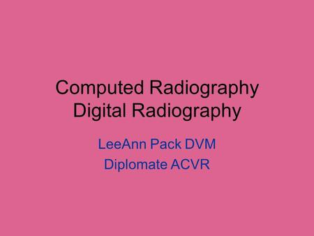 Computed Radiography Digital Radiography LeeAnn Pack DVM Diplomate ACVR.