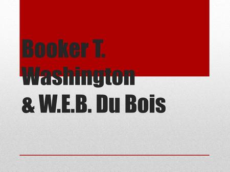 Booker T. Washington & W.E.B. Du Bois. Booker T. Washington (1856-1915) Born into slavery, to a slave mother and a white father. Educated at Hampton University.