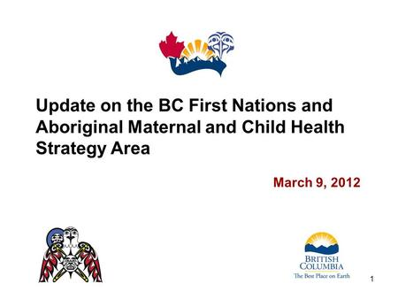 Update on the BC First Nations and Aboriginal Maternal and Child Health Strategy Area March 9, 2012 1.
