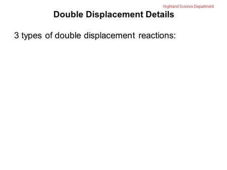 Highland Science Department Double Displacement Details 3 types of double displacement reactions:
