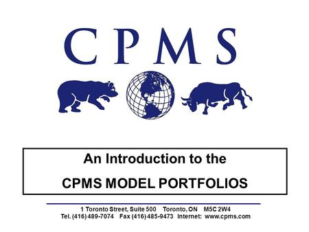 1 Toronto Street, Suite 500 Toronto, ON M5C 2W4 Tel. (416) 489-7074 Fax (416) 485-9473 Internet: www.cpms.com An Introduction to the CPMS MODEL PORTFOLIOS.