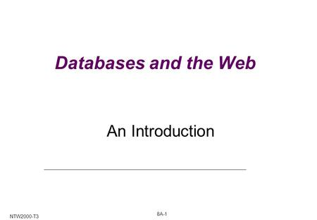 8A-1 NTW2000-T3 Databases and the Web An Introduction.