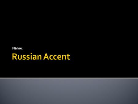 Name:.  Russian Accent Russian Accent  Follow on the next slides to work on this!