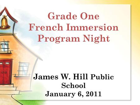 Grade One French Immersion Program Night James W. Hill Public School January 6, 2011.